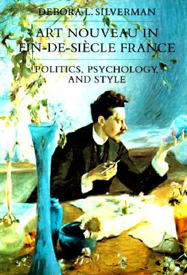 Art Nouveau in Fin-De-Siecle France By Silverman, Debora L.